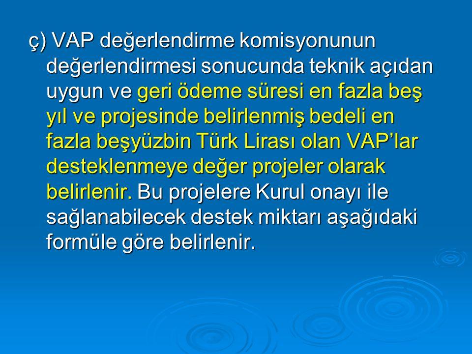 ç) VAP değerlendirme komisyonunun değerlendirmesi sonucunda teknik açıdan uygun ve geri ödeme süresi en fazla beş yıl ve projesinde belirlenmiş bedeli en fazla beşyüzbin Türk Lirası olan VAP'lar desteklenmeye değer projeler olarak belirlenir.