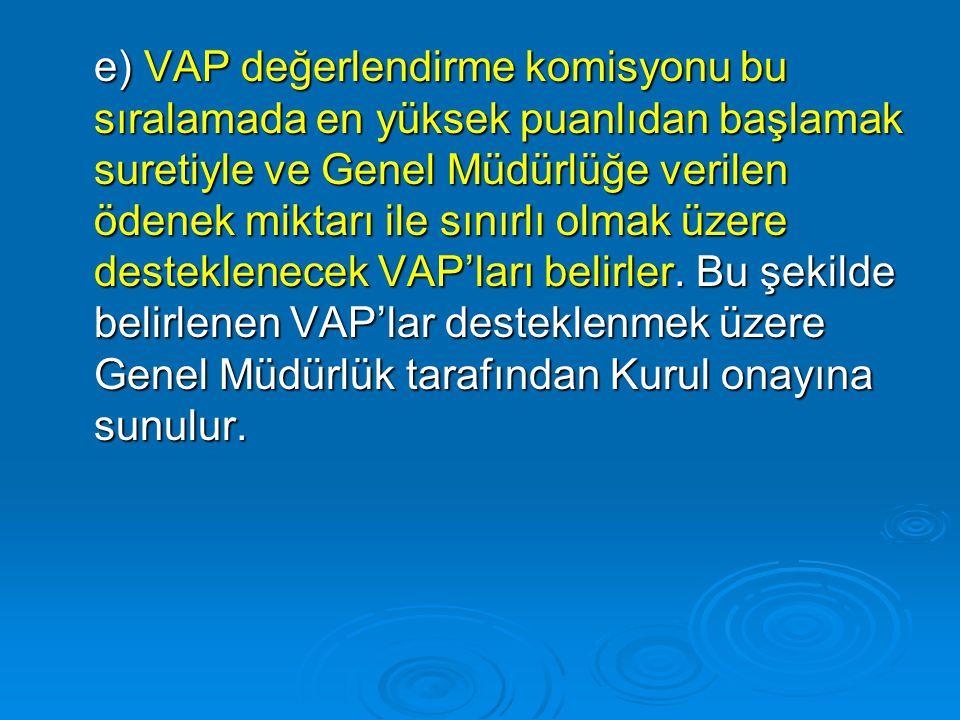 e) VAP değerlendirme komisyonu bu sıralamada en yüksek puanlıdan başlamak suretiyle ve Genel Müdürlüğe verilen ödenek miktarı ile sınırlı olmak üzere desteklenecek VAP'ları belirler.