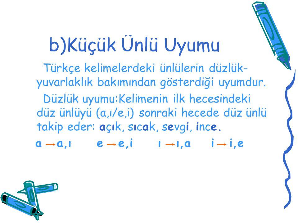 b)Küçük Ünlü Uyumu Türkçe kelimelerdeki ünlülerin düzlük-yuvarlaklık bakımından gösterdiği uyumdur.