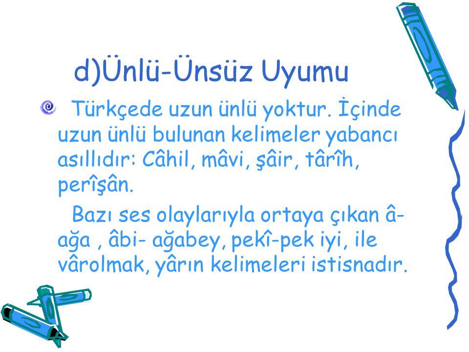 d)Ünlü-Ünsüz Uyumu Türkçede uzun ünlü yoktur. İçinde uzun ünlü bulunan kelimeler yabancı asıllıdır: Câhil, mâvi, şâir, târîh, perîşân.