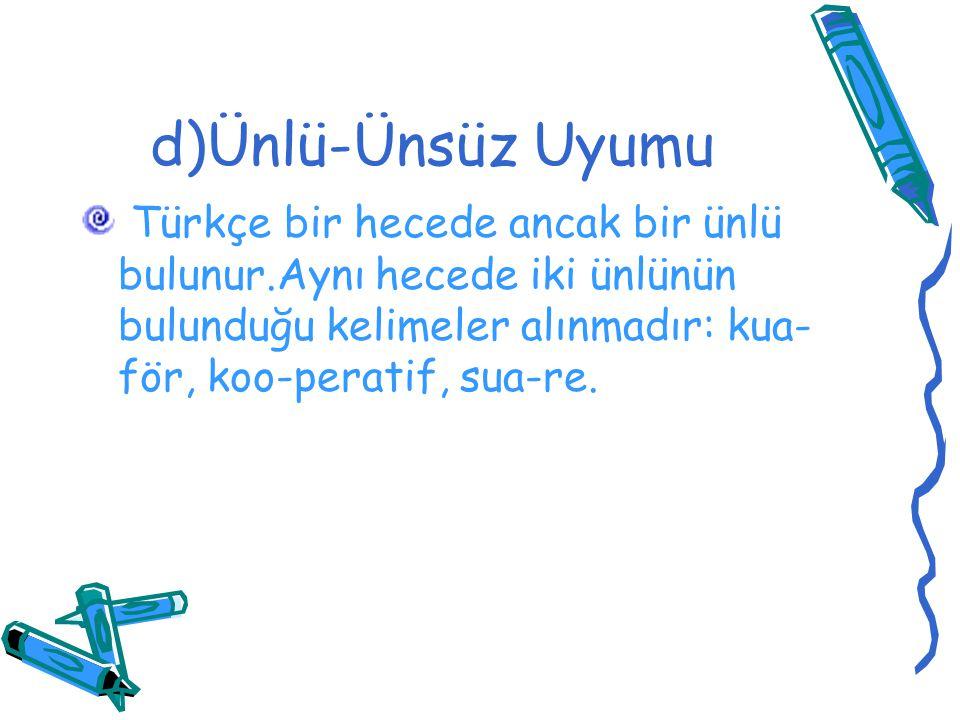 d)Ünlü-Ünsüz Uyumu Türkçe bir hecede ancak bir ünlü bulunur.Aynı hecede iki ünlünün bulunduğu kelimeler alınmadır: kua-för, koo-peratif, sua-re.