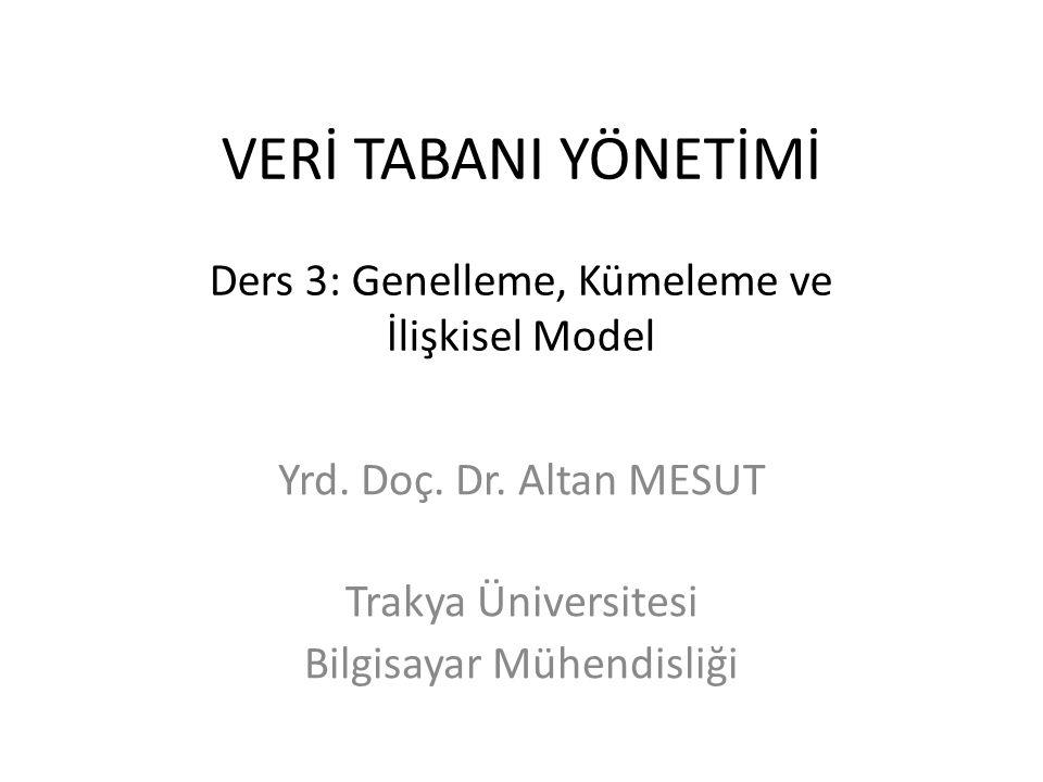 VERİ TABANI YÖNETİMİ Ders 3: Genelleme, Kümeleme ve İlişkisel Model