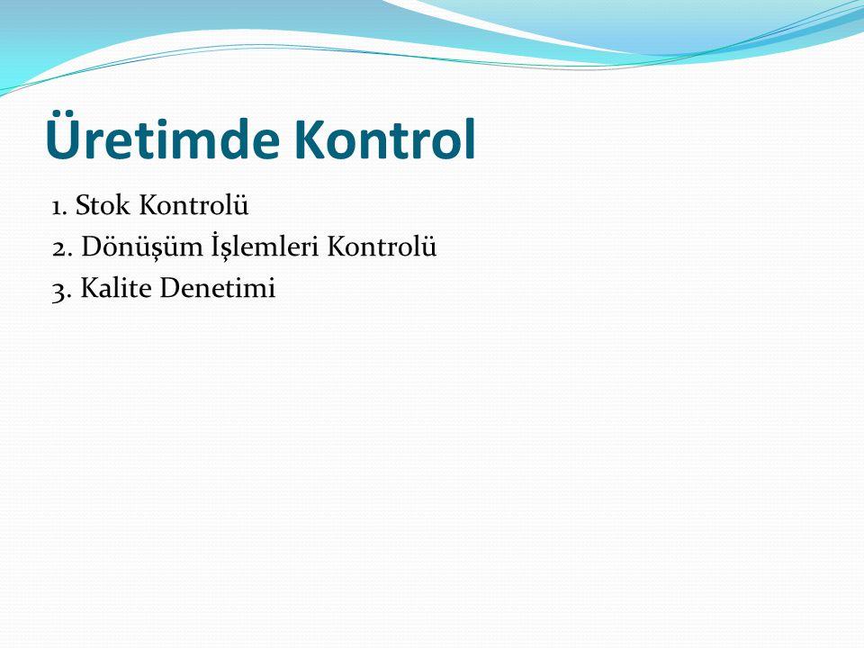 Üretimde Kontrol 1. Stok Kontrolü 2. Dönüşüm İşlemleri Kontrolü 3. Kalite Denetimi