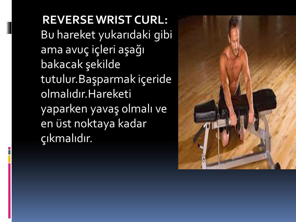 REVERSE WRIST CURL: Bu hareket yukarıdaki gibi ama avuç içleri aşağı bakacak şekilde tutulur.Başparmak içeride olmalıdır.Hareketi yaparken yavaş olmalı ve en üst noktaya kadar çıkmalıdır.