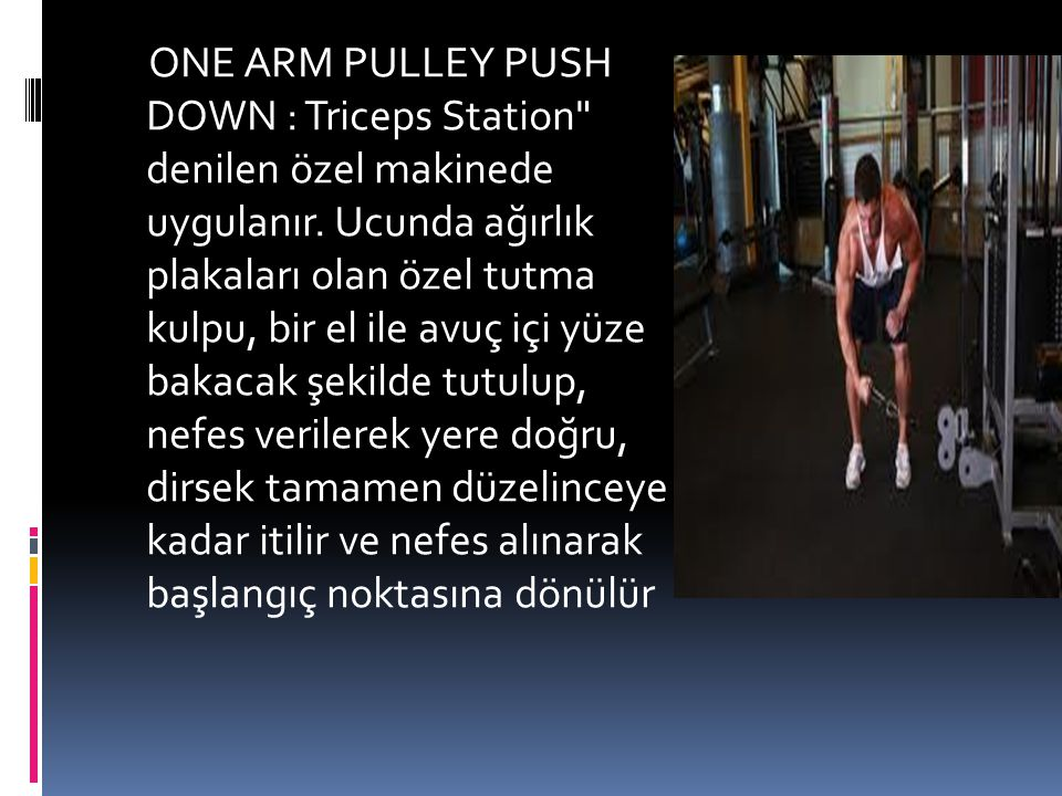 ONE ARM PULLEY PUSH DOWN : Triceps Station denilen özel makinede uygulanır.