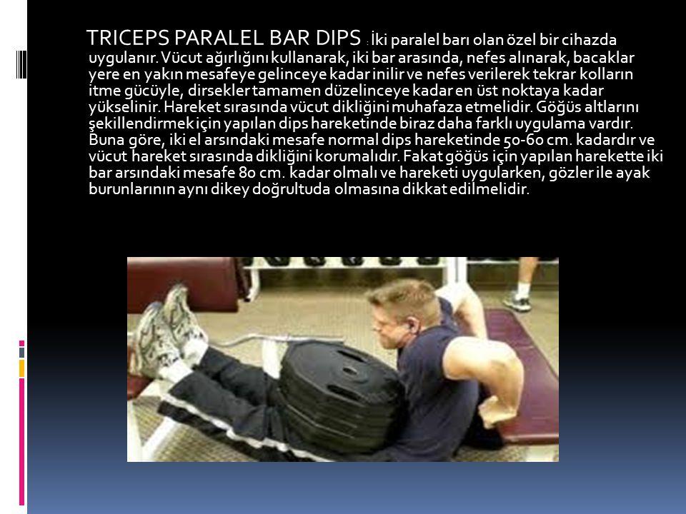 TRICEPS PARALEL BAR DIPS : İki paralel barı olan özel bir cihazda uygulanır.