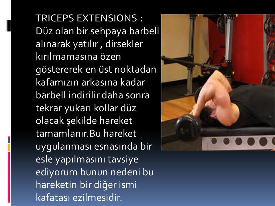 TRICEPS EXTENSIONS : Düz olan bir sehpaya barbell alınarak yatılır , dirsekler kırılmamasına özen göstererek en üst noktadan kafamızın arkasına kadar barbell indirilir daha sonra tekrar yukarı kollar düz olacak şekilde hareket tamamlanır.Bu hareket uygulanması esnasında bir esle yapılmasını tavsiye ediyorum bunun nedeni bu hareketin bir diğer ismi kafatası ezilmesidir.