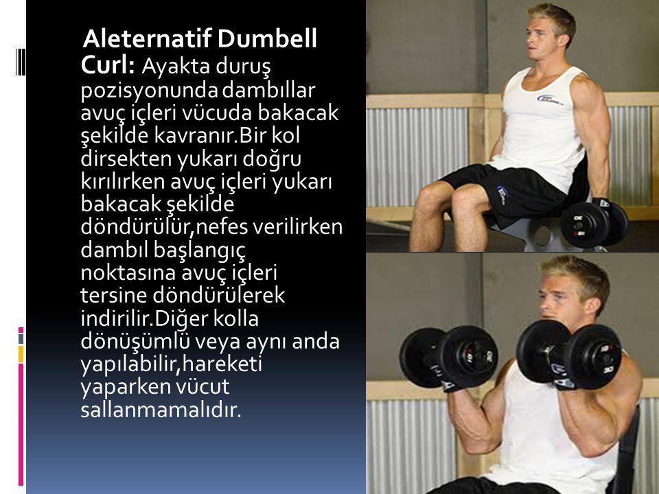 Aleternatif Dumbell Curl: Ayakta duruş pozisyonunda dambıllar avuç içleri vücuda bakacak şekilde kavranır.Bir kol dirsekten yukarı doğru kırılırken avuç içleri yukarı bakacak şekilde döndürülür,nefes verilirken dambıl başlangıç noktasına avuç içleri tersine döndürülerek indirilir.Diğer kolla dönüşümlü veya aynı anda yapılabilir,hareketi yaparken vücut sallanmamalıdır.