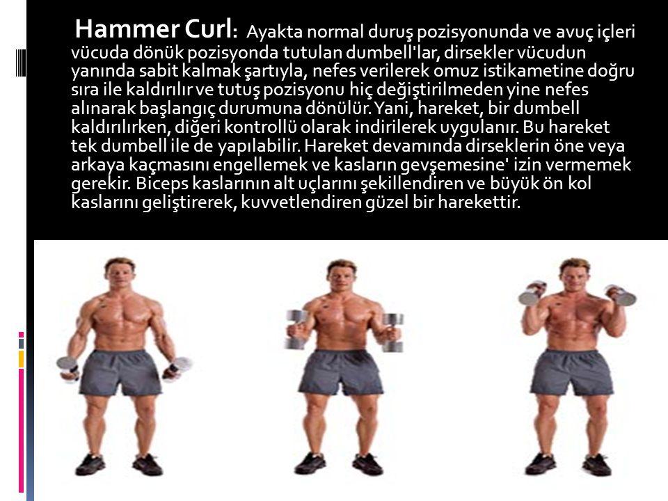 Hammer Curl: Ayakta normal duruş pozisyonunda ve avuç içleri vücuda dönük pozisyonda tutulan dumbell lar, dirsekler vücudun yanında sabit kalmak şartıyla, nefes verilerek omuz istikametine doğru sıra ile kaldırılır ve tutuş pozisyonu hiç değiştirilmeden yine nefes alınarak başlangıç durumuna dönülür.