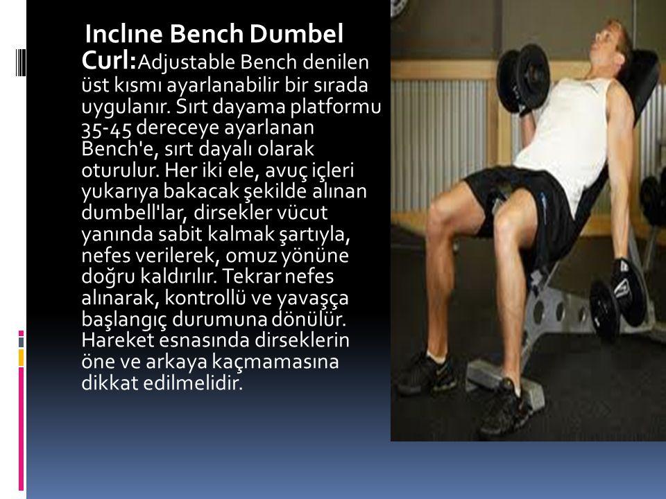 Inclıne Bench Dumbel Curl:Adjustable Bench denilen üst kısmı ayarlanabilir bir sırada uygulanır.