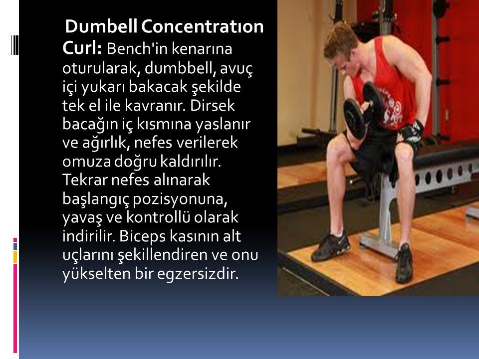 Dumbell Concentratıon Curl: Bench in kenarına oturularak, dumbbell, avuç içi yukarı bakacak şekilde tek el ile kavranır.