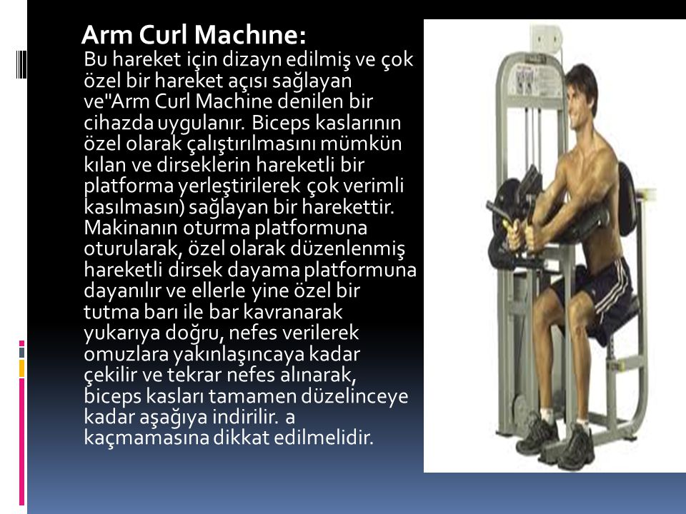 Arm Curl Machıne: Bu hareket için dizayn edilmiş ve çok özel bir hareket açısı sağlayan ve Arm Curl Machine denilen bir cihazda uygulanır.
