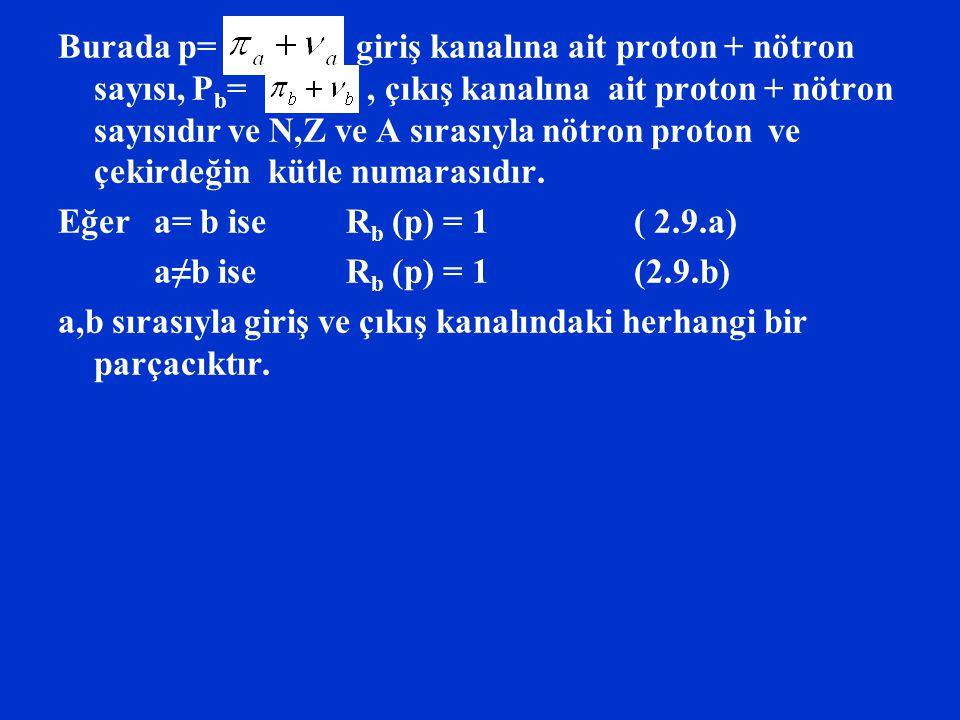 Burada p= giriş kanalına ait proton + nötron sayısı, Pb= , çıkış kanalına ait proton + nötron sayısıdır ve N,Z ve A sırasıyla nötron proton ve çekirdeğin kütle numarasıdır.