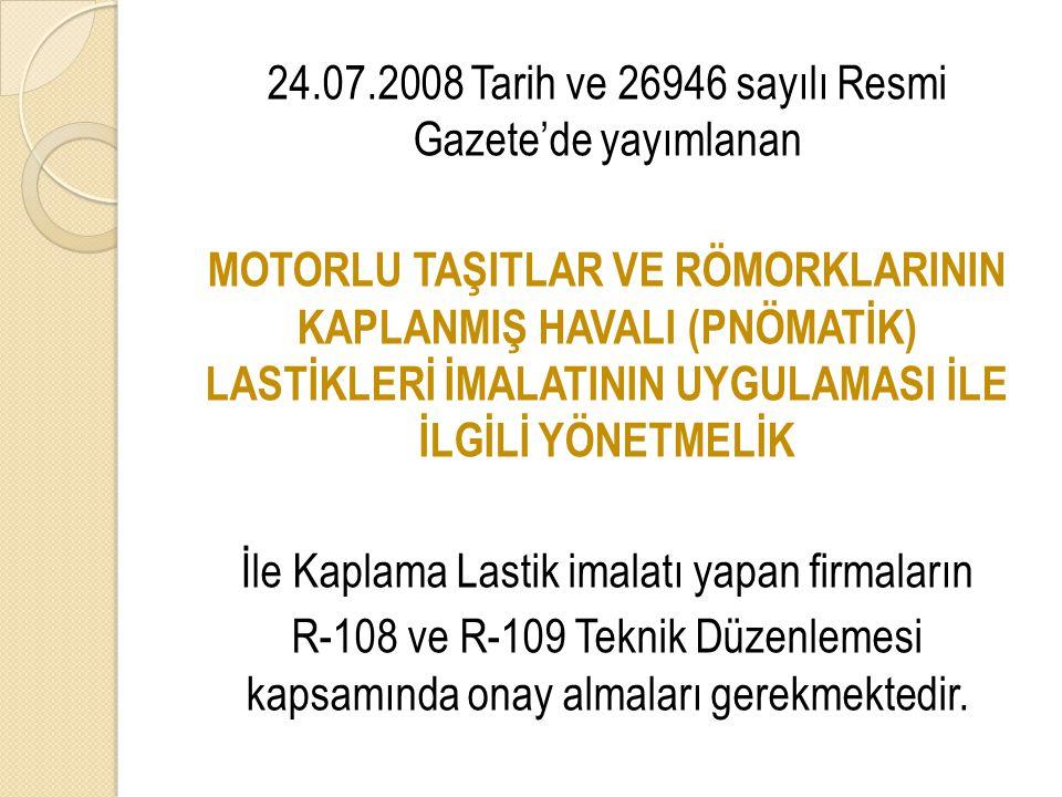 24.07.2008 Tarih ve 26946 sayılı Resmi Gazete'de yayımlanan MOTORLU TAŞITLAR VE RÖMORKLARININ KAPLANMIŞ HAVALI (PNÖMATİK) LASTİKLERİ İMALATININ UYGULAMASI İLE İLGİLİ YÖNETMELİK İle Kaplama Lastik imalatı yapan firmaların R-108 ve R-109 Teknik Düzenlemesi kapsamında onay almaları gerekmektedir.