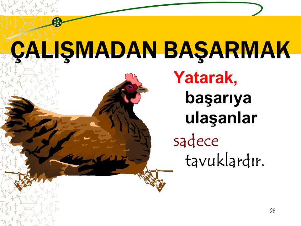 ÇALIŞMADAN BAŞARMAK Yatarak, başarıya ulaşanlar sadece tavuklardır.