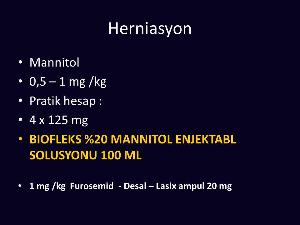 Herniasyon Mannitol 0,5 – 1 mg /kg Pratik hesap : 4 x 125 mg