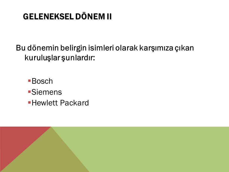 Geleneksel Dönem II Bu dönemin belirgin isimleri olarak karşımıza çıkan kuruluşlar şunlardır: Bosch.
