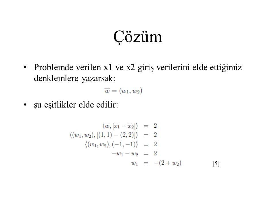 Çözüm Problemde verilen x1 ve x2 giriş verilerini elde ettiğimiz denklemlere yazarsak: şu eşitlikler elde edilir: