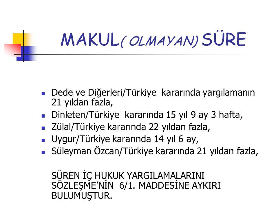 MAKUL( OLMAYAN) SÜRE Dede ve Diğerleri/Türkiye kararında yargılamanın 21 yıldan fazla, Dinleten/Türkiye kararında 15 yıl 9 ay 3 hafta,