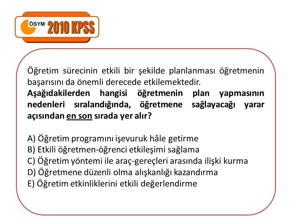 2010 KPSS Öğretim sürecinin etkili bir şekilde planlanması öğretmenin başarısını da önemli derecede etkilemektedir.