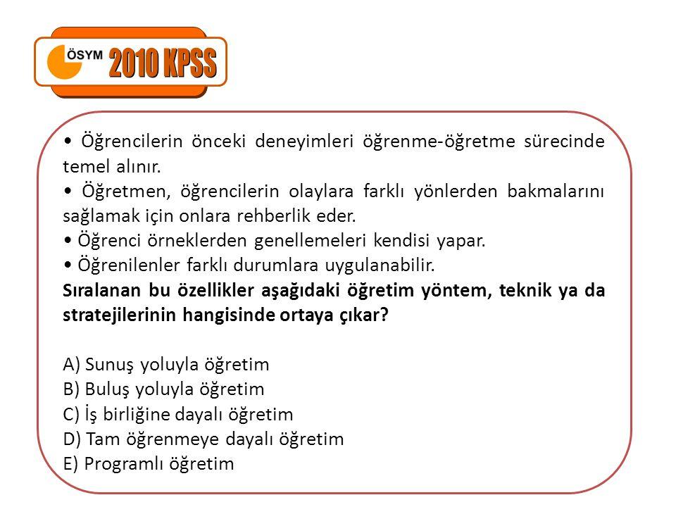 2010 KPSS • Öğrencilerin önceki deneyimleri öğrenme-öğretme sürecinde temel alınır.