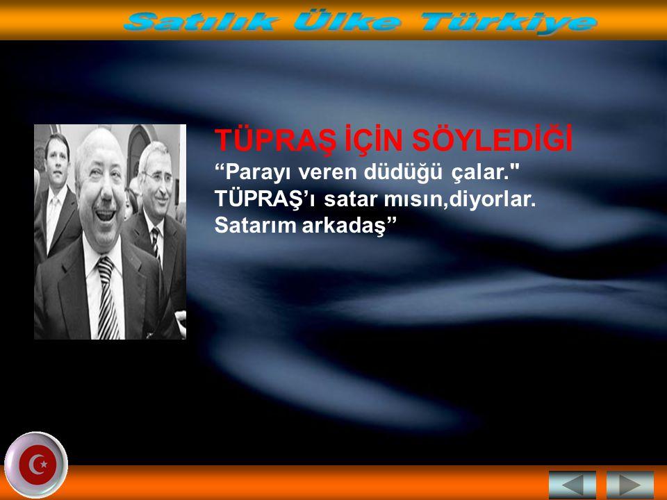 Satılık Ülke Türkiye TÜPRAŞ İÇİN SÖYLEDİĞİ Parayı veren düdüğü çalar. TÜPRAŞ'ı satar mısın,diyorlar.
