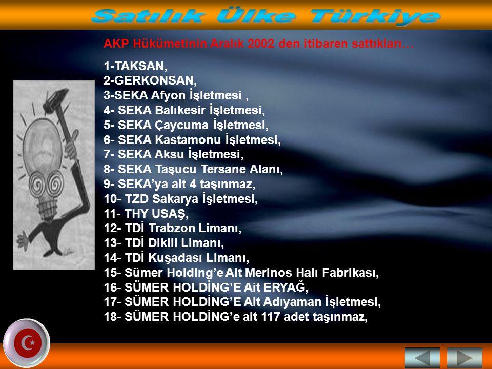 Satılık Ülke Türkiye AKP Hükümetinin Aralık 2002 den itibaren sattıkları…