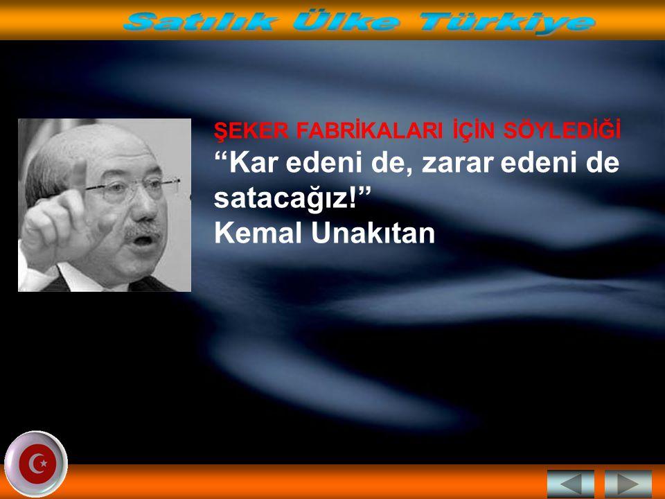 Satılık Ülke Türkiye ŞEKER FABRİKALARI İÇİN SÖYLEDİĞİ Kar edeni de, zarar edeni de satacağız! Kemal Unakıtan.