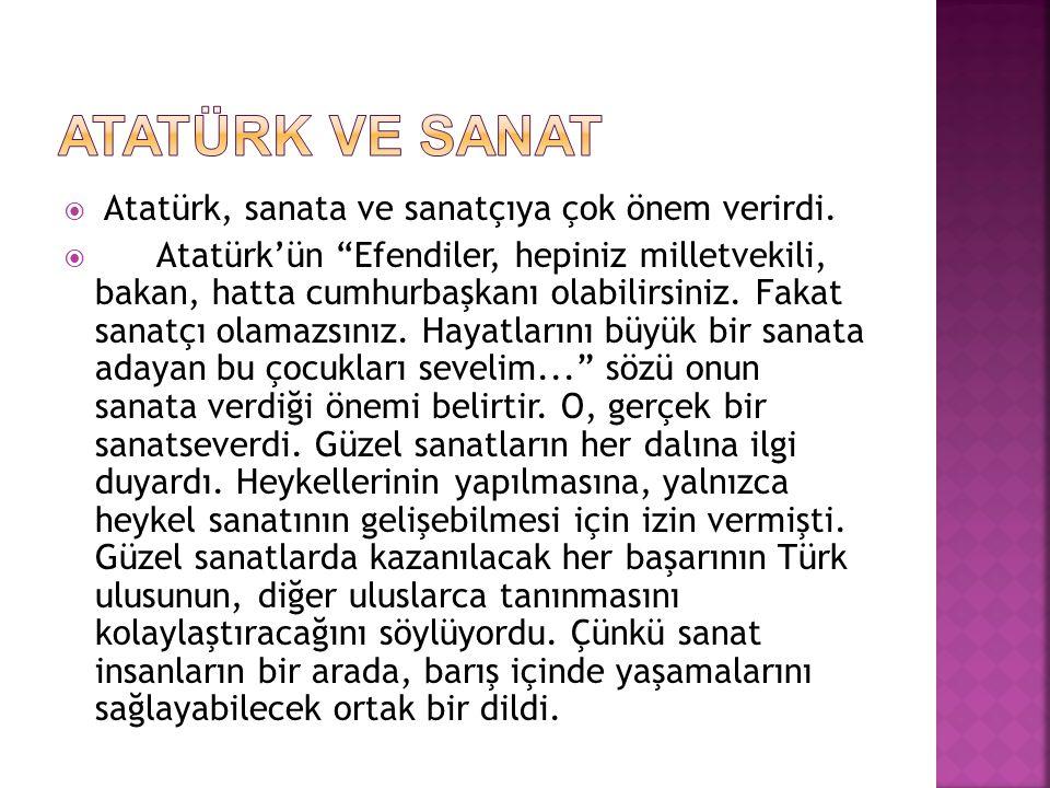 ATATÜRK VE SANAT Atatürk, sanata ve sanatçıya çok önem verirdi.