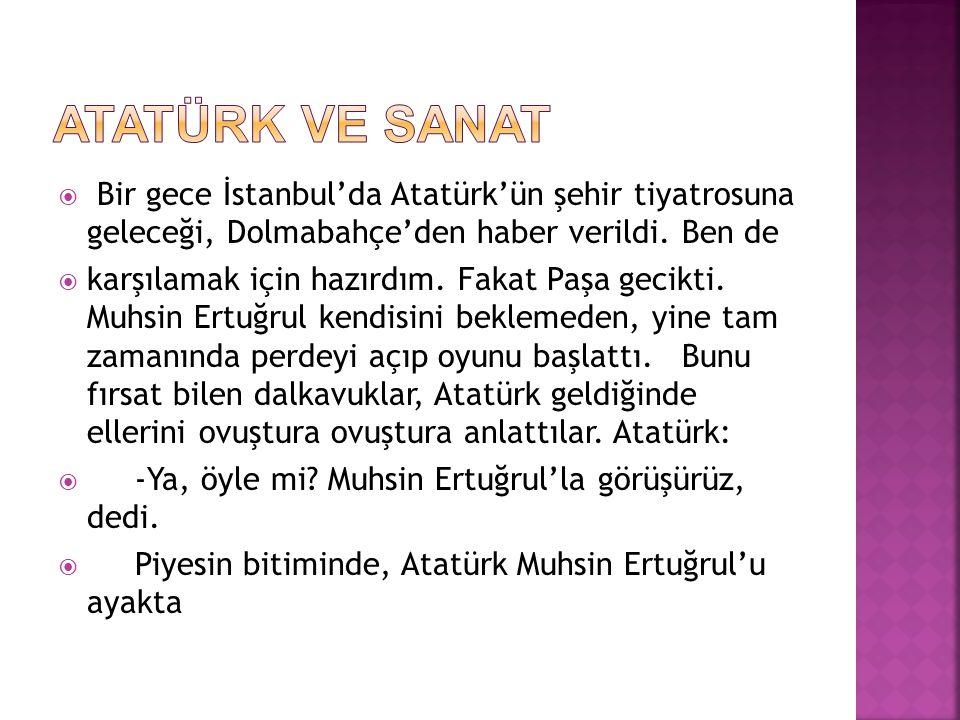 ATATÜRK VE SANAT Bir gece İstanbul'da Atatürk'ün şehir tiyatrosuna geleceği, Dolmabahçe'den haber verildi. Ben de.