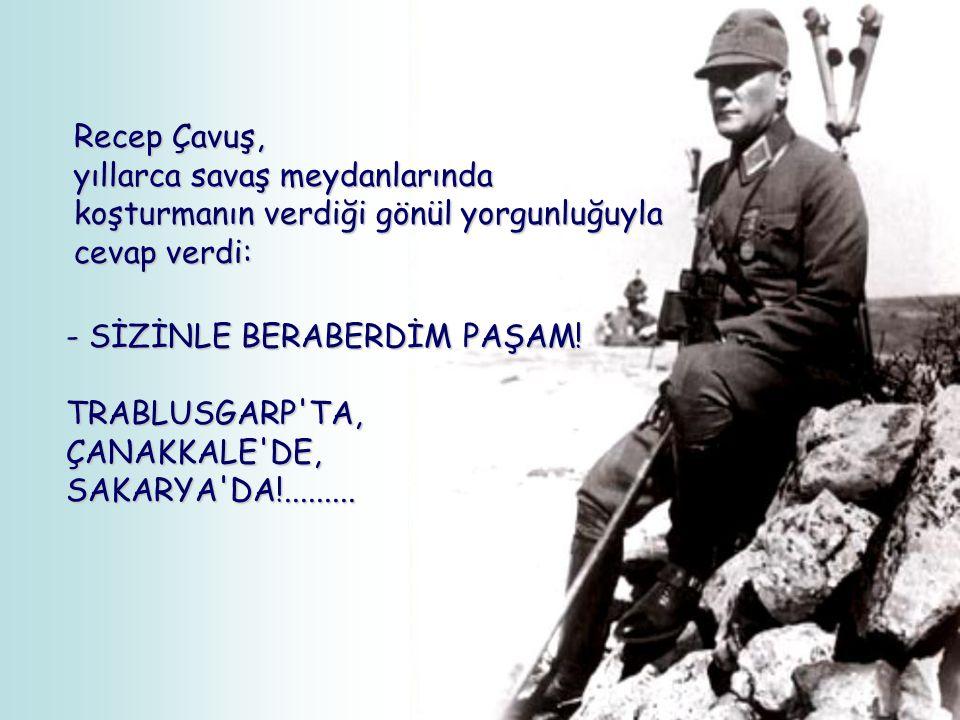 Recep Çavuş, yıllarca savaş meydanlarında. koşturmanın verdiği gönül yorgunluğuyla. cevap verdi: - SİZİNLE BERABERDİM PAŞAM!