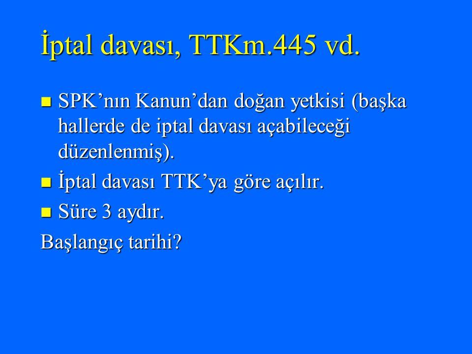İptal davası, TTKm.445 vd. SPK'nın Kanun'dan doğan yetkisi (başka hallerde de iptal davası açabileceği düzenlenmiş).
