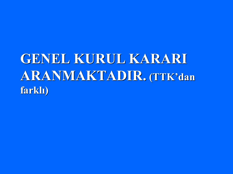 GENEL KURUL KARARI ARANMAKTADIR. (TTK'dan farklı)