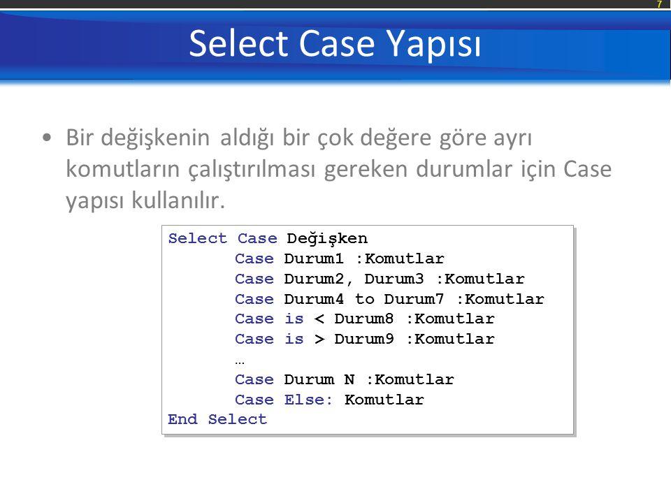 Select Case Yapısı Bir değişkenin aldığı bir çok değere göre ayrı komutların çalıştırılması gereken durumlar için Case yapısı kullanılır.