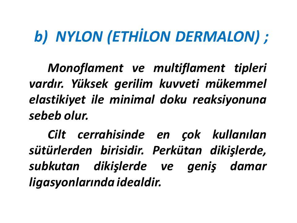 b) NYLON (ETHİLON DERMALON) ;