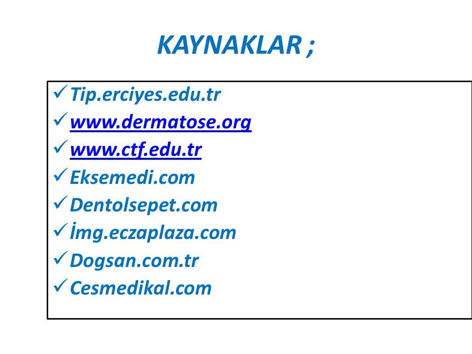 KAYNAKLAR ; Tip.erciyes.edu.tr www.dermatose.org www.ctf.edu.tr