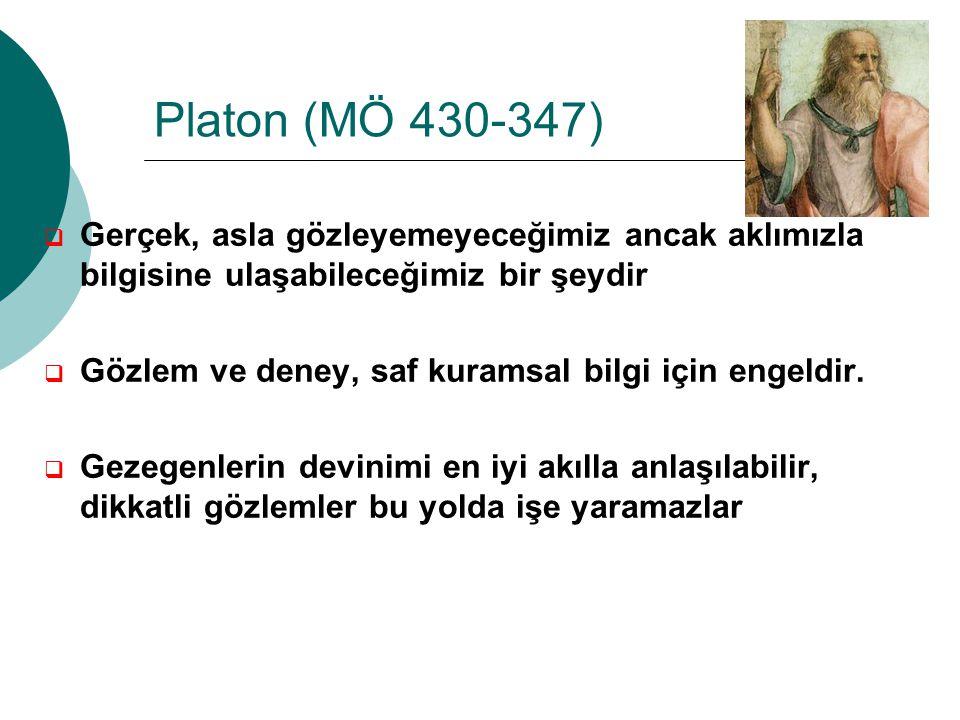 Platon (MÖ 430-347) Gerçek, asla gözleyemeyeceğimiz ancak aklımızla bilgisine ulaşabileceğimiz bir şeydir.