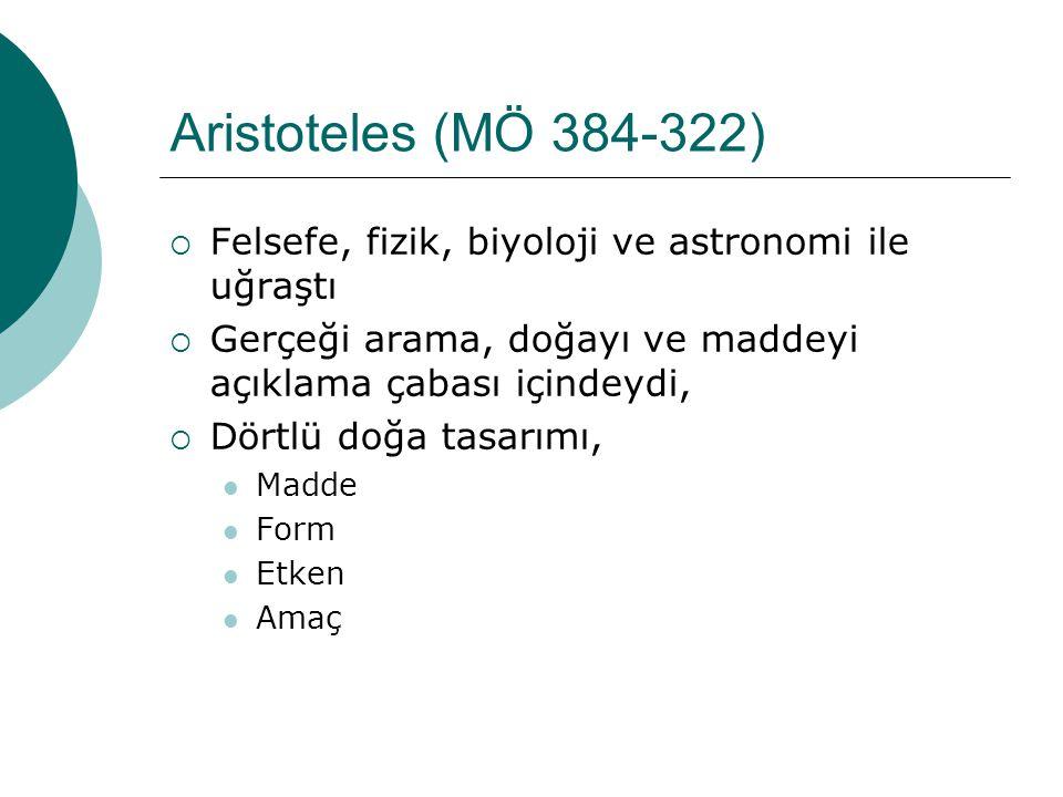 Aristoteles (MÖ 384-322) Felsefe, fizik, biyoloji ve astronomi ile uğraştı. Gerçeği arama, doğayı ve maddeyi açıklama çabası içindeydi,