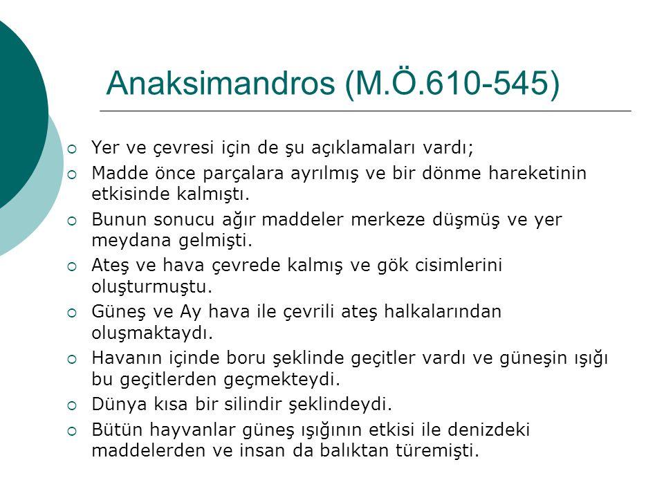 Anaksimandros (M.Ö.610-545) Yer ve çevresi için de şu açıklamaları vardı; Madde önce parçalara ayrılmış ve bir dönme hareketinin etkisinde kalmıştı.