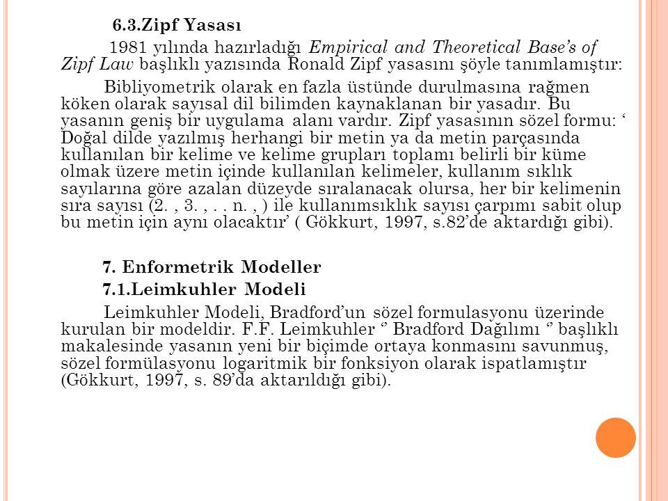 6.3.Zipf Yasası 1981 yılında hazırladığı Empirical and Theoretical Base's of Zipf Law başlıklı yazısında Ronald Zipf yasasını şöyle tanımlamıştır: Bibliyometrik olarak en fazla üstünde durulmasına rağmen köken olarak sayısal dil bilimden kaynaklanan bir yasadır.