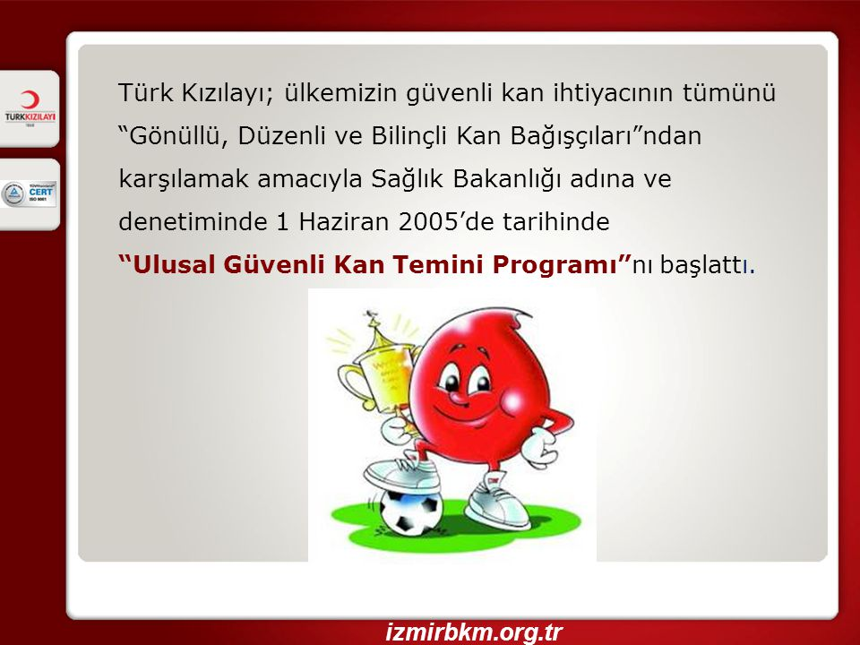 Türk Kızılayı; ülkemizin güvenli kan ihtiyacının tümünü Gönüllü, Düzenli ve Bilinçli Kan Bağışçıları ndan karşılamak amacıyla Sağlık Bakanlığı adına ve denetiminde 1 Haziran 2005'de tarihinde