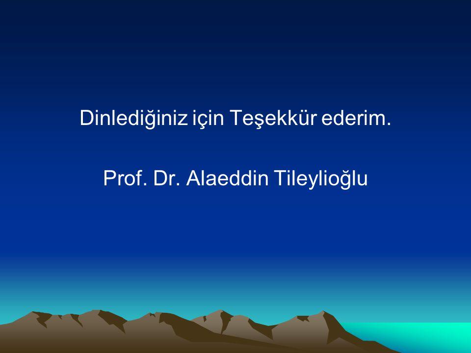 Dinlediğiniz için Teşekkür ederim. Prof. Dr. Alaeddin Tileylioğlu