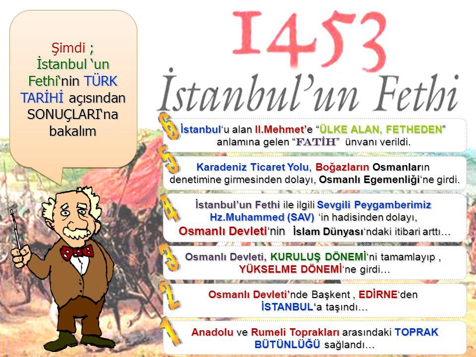 Şimdi ; İstanbul 'un Fethi'nin TÜRK TARİHİ açısından SONUÇLARI'na bakalım. 6. İstanbul'u alan II.Mehmet'e ÜLKE ALAN, FETHEDEN