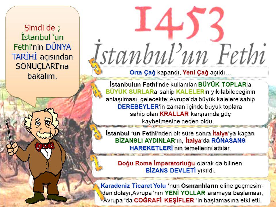 Şimdi de ; İstanbul 'un Fethi'nin DÜNYA TARİHİ açısından SONUÇLARI'na bakalım. 5. Orta Çağ kapandı, Yeni Çağ açıldı…