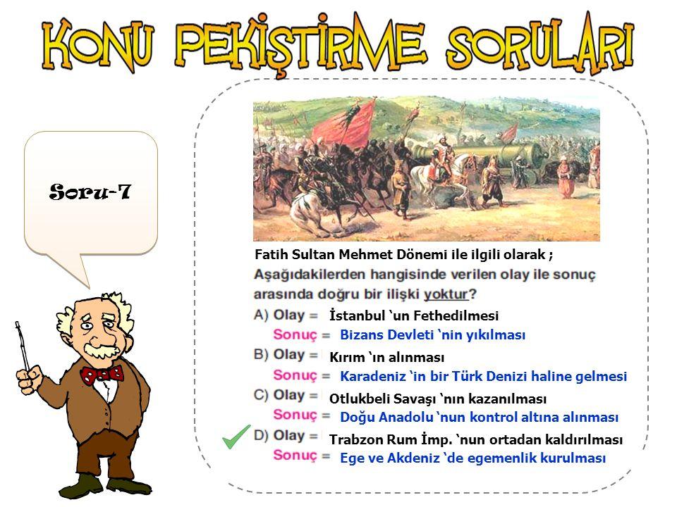 Soru-7 Fatih Sultan Mehmet Dönemi ile ilgili olarak ;