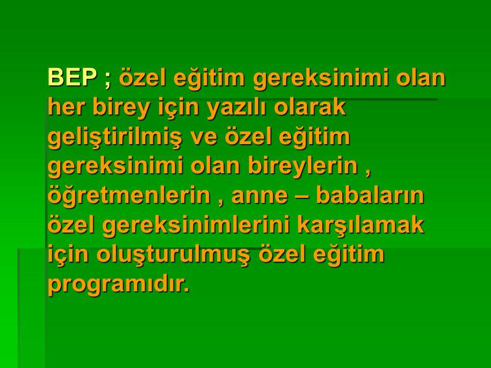 BEP ; özel eğitim gereksinimi olan her birey için yazılı olarak geliştirilmiş ve özel eğitim gereksinimi olan bireylerin , öğretmenlerin , anne – babaların özel gereksinimlerini karşılamak için oluşturulmuş özel eğitim programıdır.