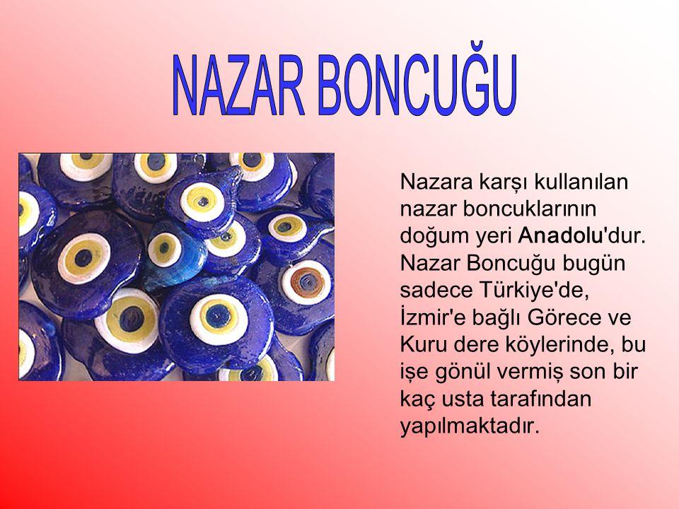 NAZAR BONCUĞU Nazara karşı kullanılan nazar boncuklarının doğum yeri Anadolu dur.
