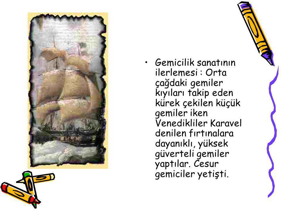 Gemicilik sanatının ilerlemesi : Orta çağdaki gemiler kıyıları takip eden kürek çekilen küçük gemiler iken Venedikliler Karavel denilen fırtınalara dayanıklı, yüksek güverteli gemiler yaptılar.