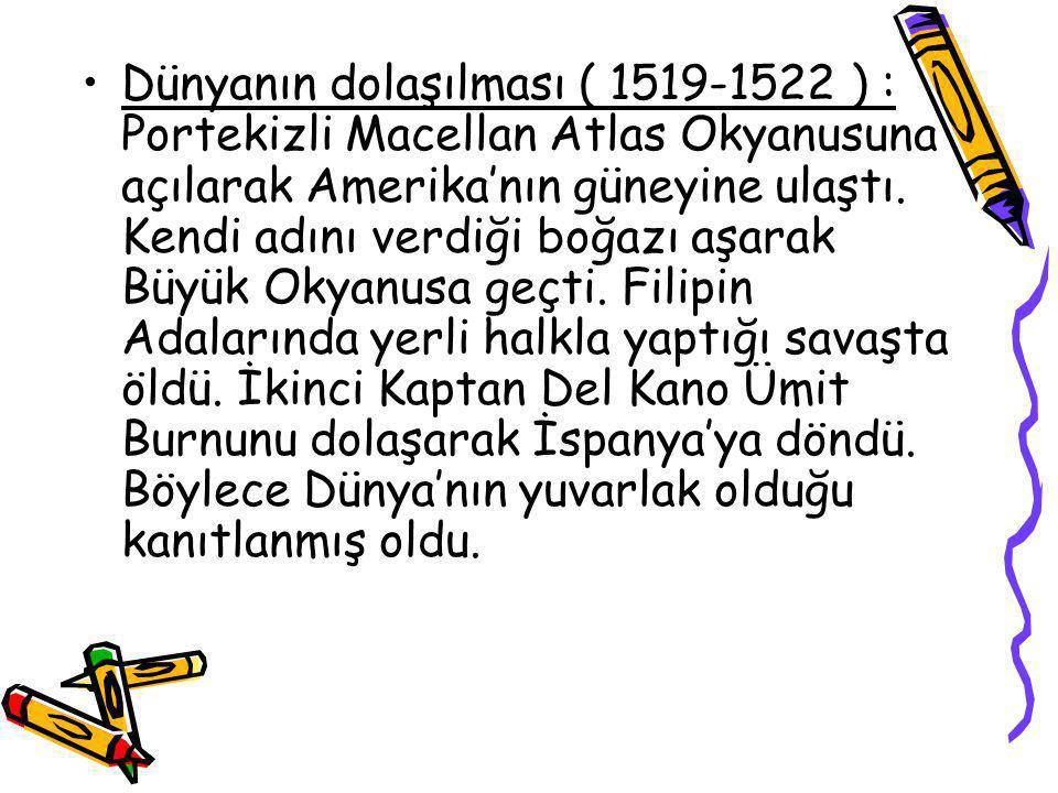 Dünyanın dolaşılması ( 1519-1522 ) : Portekizli Macellan Atlas Okyanusuna açılarak Amerika'nın güneyine ulaştı. Kendi adını verdiği boğazı aşarak Büyük Okyanusa geçti. Filipin Adalarında yerli halkla yaptığı savaşta öldü. İkinci Kaptan Del Kano Ümit Burnunu dolaşarak İspanya'ya döndü. Böylece Dünya'nın yuvarlak olduğu kanıtlanmış oldu.
