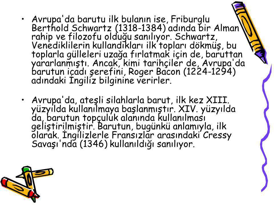Avrupa da barutu ilk bulanın ise, Friburglu Berthold Schwartz (1318-1384) adında bir Alman rahip ve filozofu olduğu sanılıyor. Schwartz, Venediklilerin kullandıkları ilk topları dökmüş, bu toplarla gülleleri uzağa fırlatmak için de, baruttan yararlanmıştı. Ancak, kimi tarihçiler de, Avrupa da barutun icadı şerefini, Roger Bacon (1224-1294) adındaki İngiliz bilginine verirler.